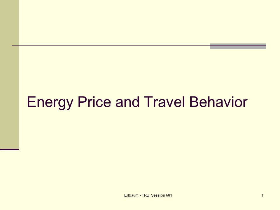 Erlbaum - TRB Session 68132 Recap History: Changes come out of discretionary travel NHTS 2001 Discretionary and maintenance activities are 60+% of the pie Travel demand 2004 – date Apparent dampening trend Underlying economic uncertainty?