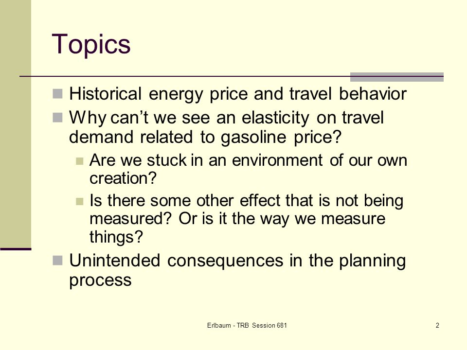 Erlbaum - TRB Session 6813 1973-74 Energy Crisis – Impact on Travel NYSDOT PRR 131, December 1977 A review of a number of studies at that time Travel demand Gas availability more important than price Who is affected by increasing gas price.