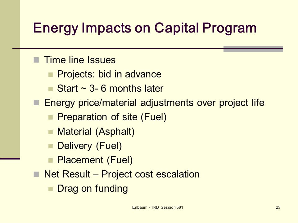 Erlbaum - TRB Session 68129 Energy Impacts on Capital Program Time line Issues Projects: bid in advance Start ~ 3- 6 months later Energy price/material adjustments over project life Preparation of site (Fuel) Material (Asphalt) Delivery (Fuel) Placement (Fuel) Net Result – Project cost escalation Drag on funding