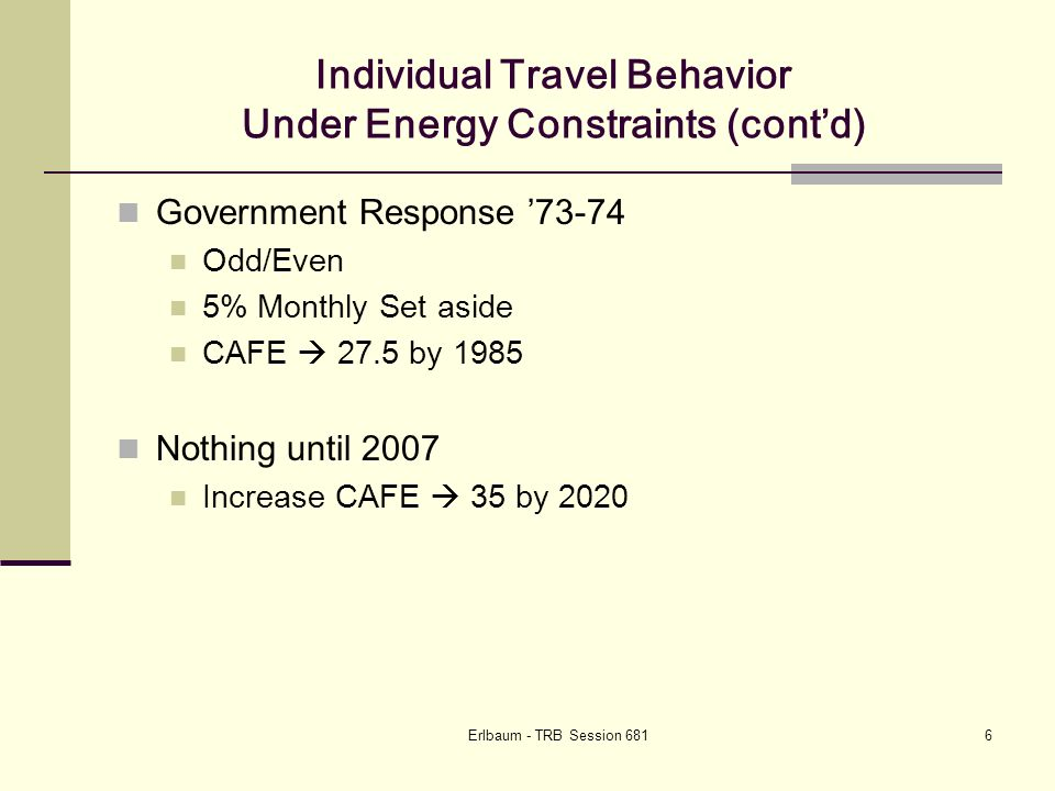 Erlbaum - TRB Session 68127 Cascading Impact of Changes in Travel Changes in behavior Less travel Less fuel tax/toll revenue Less infrastructure investment Increasing energy and material prices Projects become more costly Projects delayed or re-scoped Less alternatives due to cost Need for new revenue sources Congestion/time of day pricing Law of unintended consequences