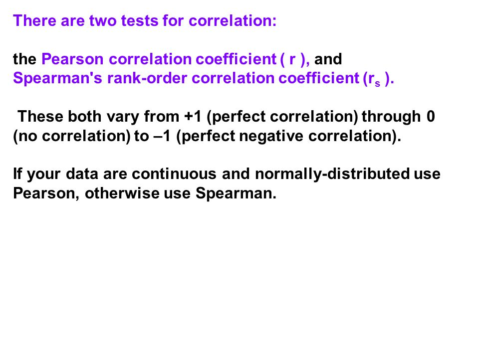 There are two tests for correlation: the Pearson correlation coefficient ( r ), and Spearman's rank-order correlation coefficient (r s ). These both v
