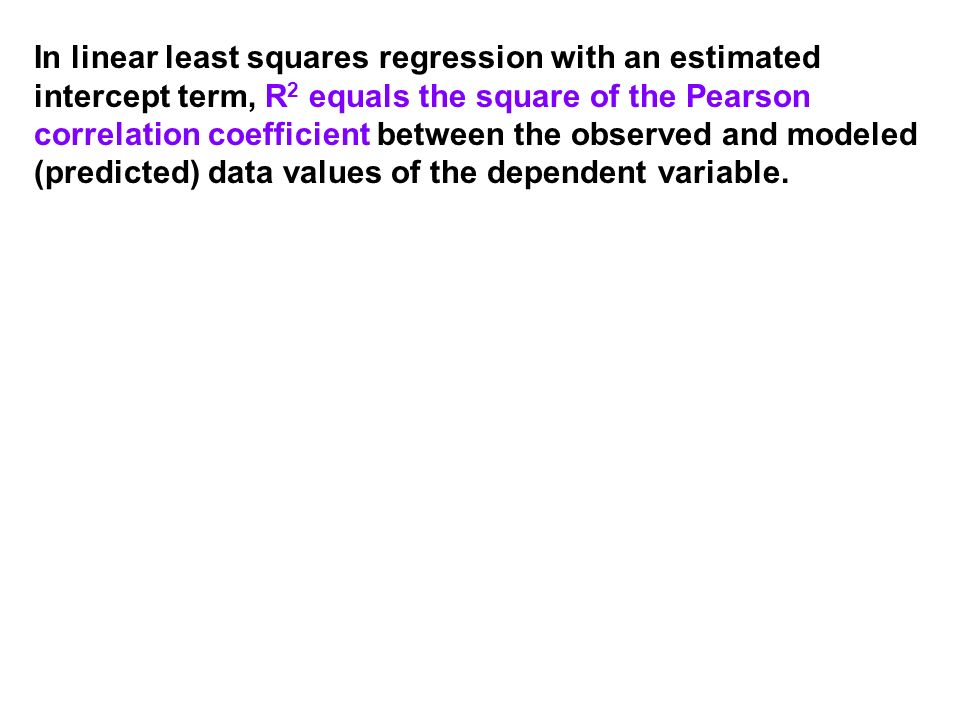 In linear least squares regression with an estimated intercept term, R 2 equals the square of the Pearson correlation coefficient between the observed