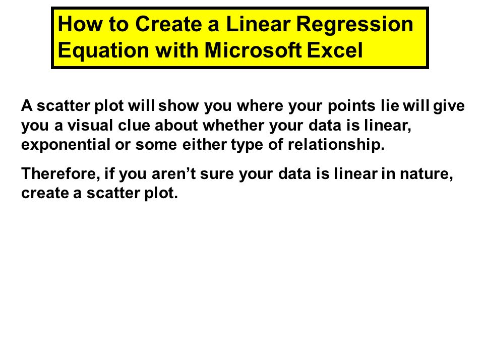 How to Create a Linear Regression Equation with Microsoft Excel A scatter plot will show you where your points lie will give you a visual clue about w