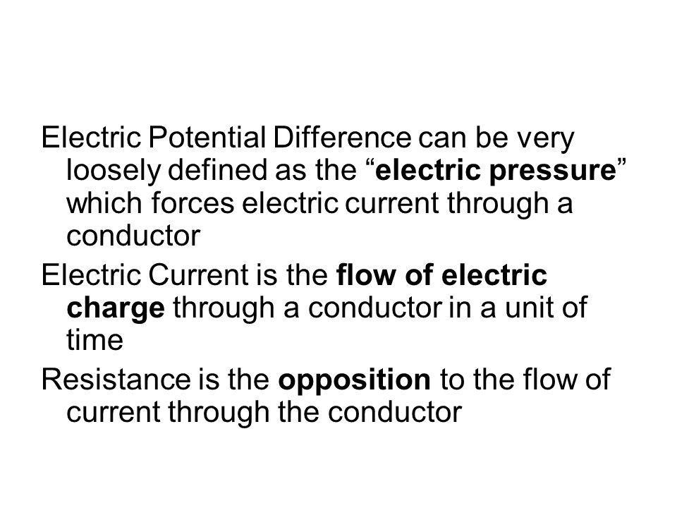 Electric Potential Difference can be very loosely defined as the electric pressure which forces electric current through a conductor Electric Current