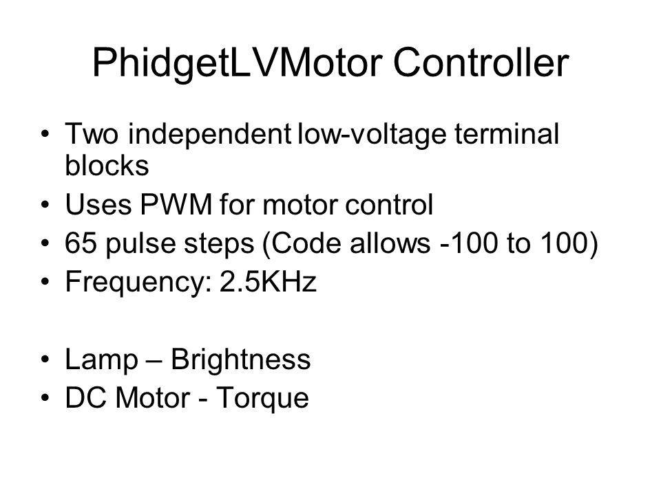 PhidgetLVMotor Controller Two independent low-voltage terminal blocks Uses PWM for motor control 65 pulse steps (Code allows -100 to 100) Frequency: 2