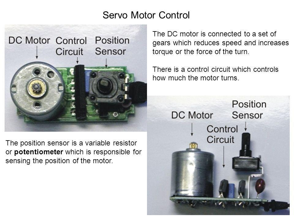 Servo Motor Control The DC motor is connected to a set of gears which reduces speed and increases torque or the force of the turn. There is a control
