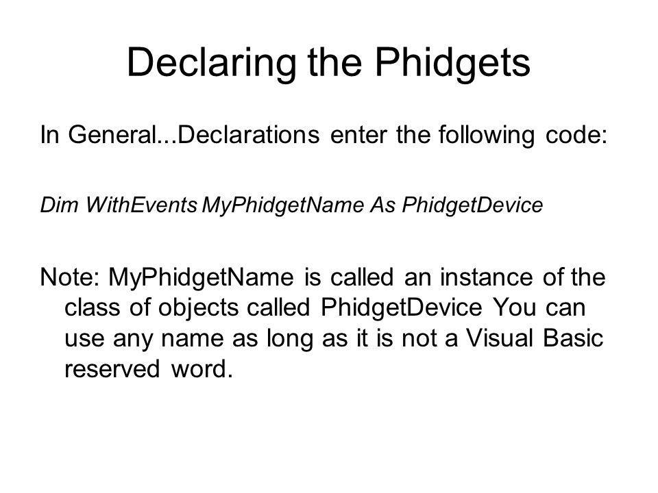 Declaring the Phidgets In General...Declarations enter the following code: Dim WithEvents MyPhidgetName As PhidgetDevice Note: MyPhidgetName is called