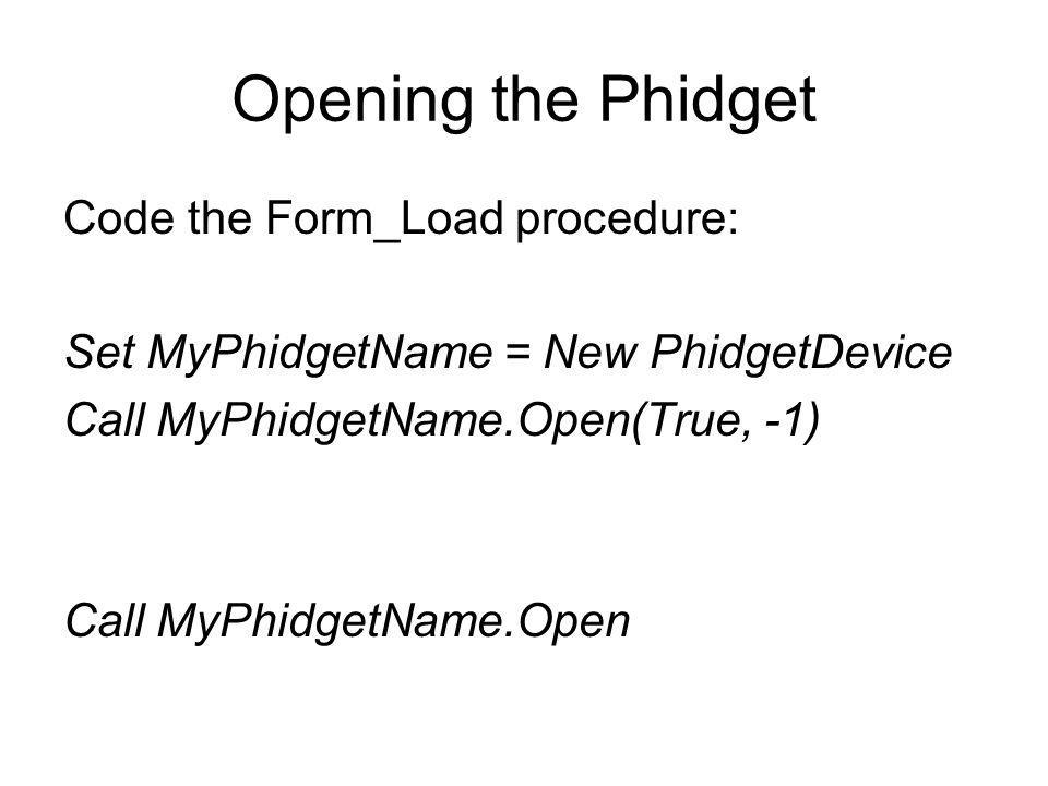 Opening the Phidget Code the Form_Load procedure: Set MyPhidgetName = New PhidgetDevice Call MyPhidgetName.Open(True, -1) Call MyPhidgetName.Open