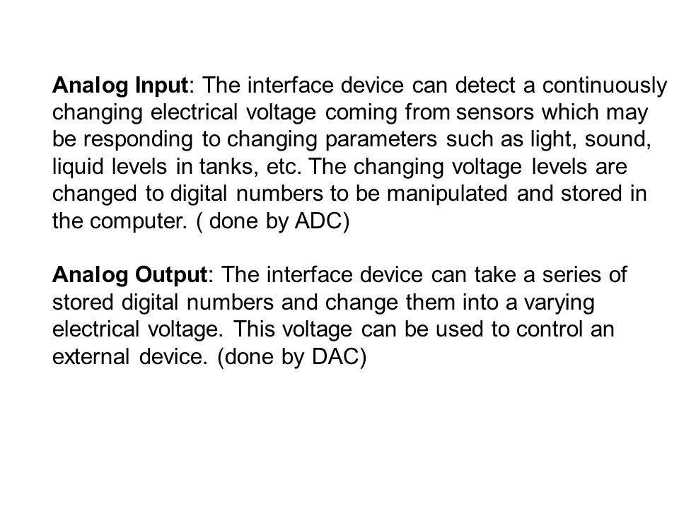 Analog Input: The interface device can detect a continuously changing electrical voltage coming from sensors which may be responding to changing param