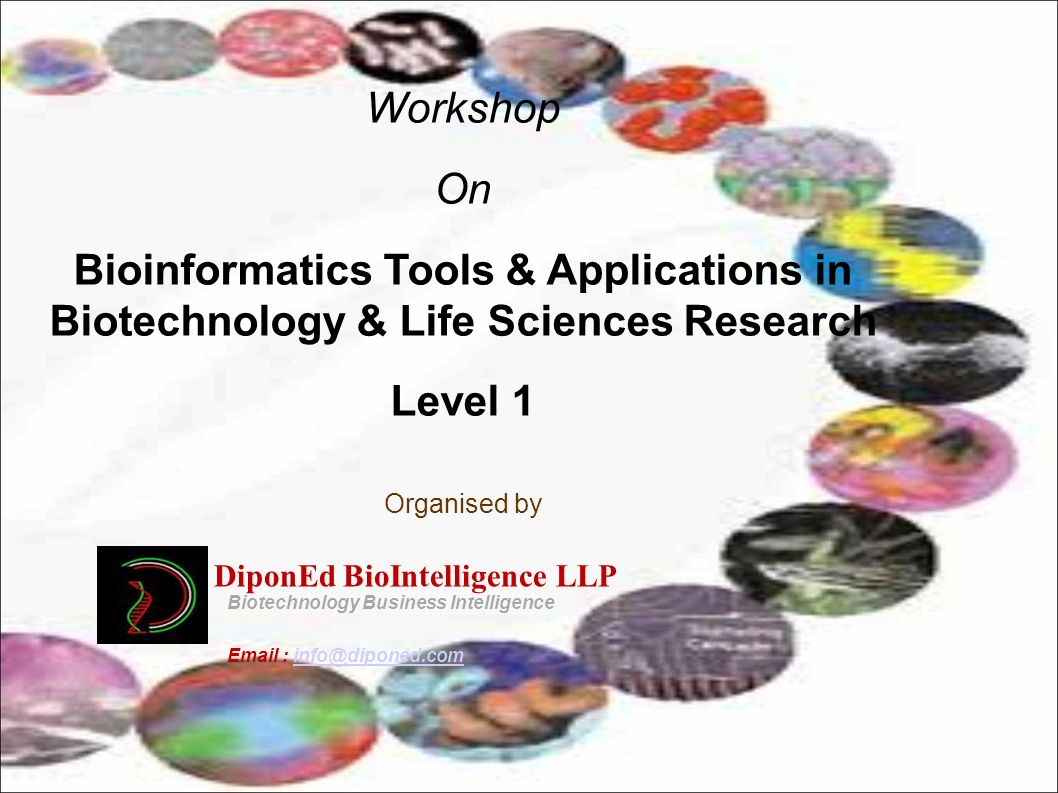 Session-I ( 09:00 am - 11:00 am) Introduction to Bioinformatics Break Session-II (11:100 am - 01:00 pm) Introduction to Human Genome project Lunch Session-III (02:00- 04:00 pm) Hands on session Programme Day1 : Session-I ( 09:00 am - 11:00 am) Biological Databases Break Session-II (11:10 am - 01:00 pm) BLAST and FASTA Lunch Session-III ( 02:00- 04:00 pm) Hands on session Day2 : Day3 : Session-I (09:00 am - 11:00 am) Multiple Sequence Alignment Break Session-II (11:10 am - 01:00 pm) Phylogenetic Analysis Lunch Session-III (02:00- 04:00 pm) Hands on session Day4 : Session-I (09:00 am - 11:00 am) Genomics Break Session-II (11:10 am - 01:00 pm) Proteomics and Transcriptomics Lunch Session-III (02:00- 04:00 pm) Hands on session Day5 : Session-I (09:00 am - 11:00 am) Protein Structure Prediction and Modelling Break Session-II (11:10 am - 01:00 pm) Drug Designing Lunch Session-III ( 02:00- 04:00 pm) Hands on session For general queries on the course email at; info@diponed.com