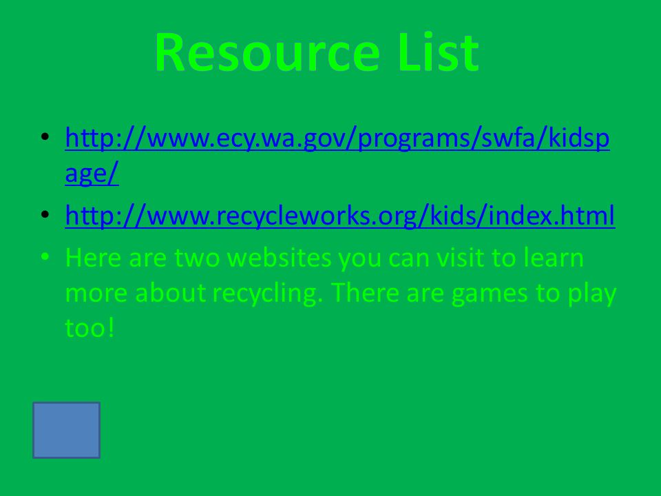 http://www.ecy.wa.gov/programs/swfa/kidsp age/ http://www.ecy.wa.gov/programs/swfa/kidsp age/ http://www.recycleworks.org/kids/index.html Here are two websites you can visit to learn more about recycling.