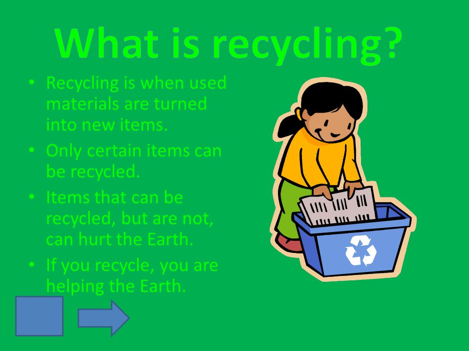 Recycling is when used materials are turned into new items. Only certain items can be recycled. Items that can be recycled, but are not, can hurt the