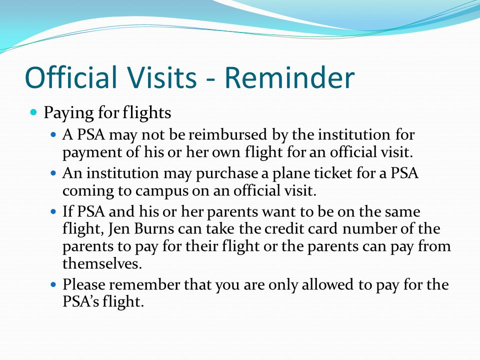 Official Visits - Reminder Paying for flights A PSA may not be reimbursed by the institution for payment of his or her own flight for an official visit.