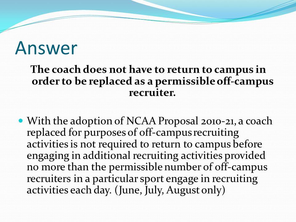 Answer The coach does not have to return to campus in order to be replaced as a permissible off-campus recruiter.