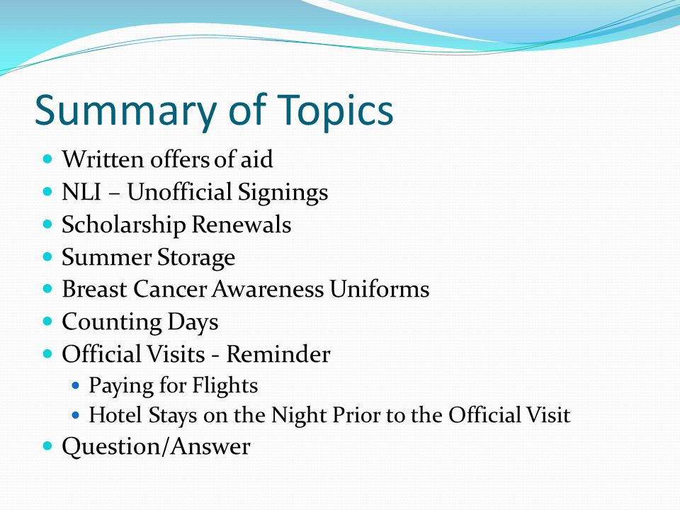 Summary of Topics Written offers of aid NLI – Unofficial Signings Scholarship Renewals Summer Storage Breast Cancer Awareness Uniforms Counting Days Official Visits - Reminder Paying for Flights Hotel Stays on the Night Prior to the Official Visit Question/Answer