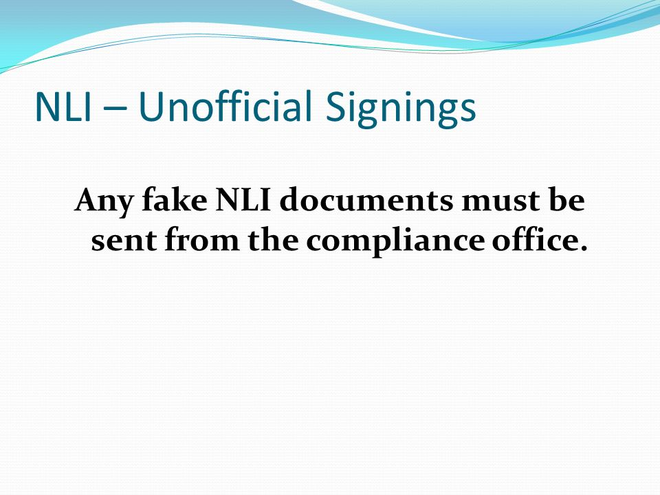 NLI – Unofficial Signings Any fake NLI documents must be sent from the compliance office.