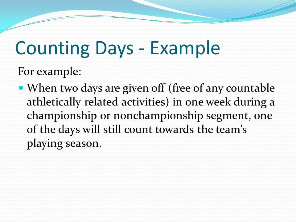 Counting Days - Example For example: When two days are given off (free of any countable athletically related activities) in one week during a championship or nonchampionship segment, one of the days will still count towards the teams playing season.