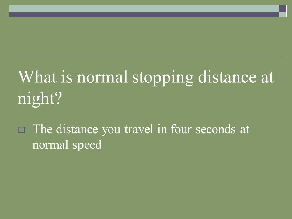 What is normal stopping distance at night? The distance you travel in four seconds at normal speed