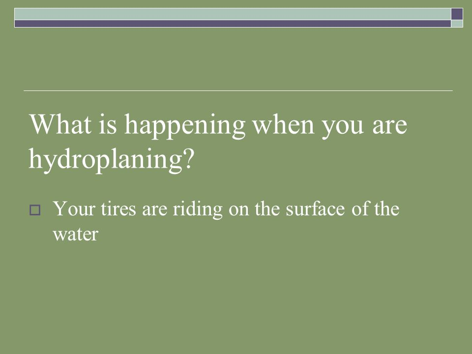 What is happening when you are hydroplaning? Your tires are riding on the surface of the water