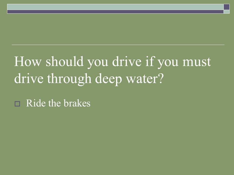 How should you drive if you must drive through deep water? Ride the brakes