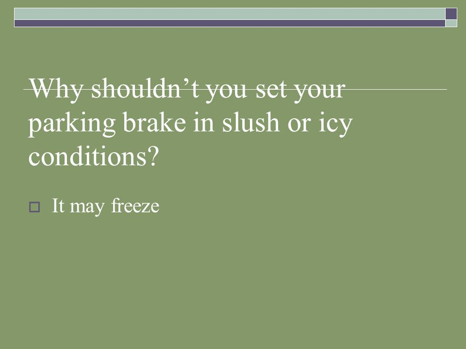 Why shouldnt you set your parking brake in slush or icy conditions? It may freeze