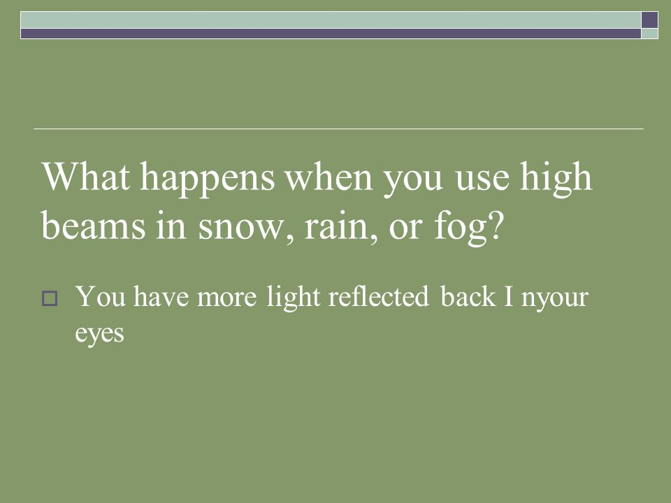 What happens when you use high beams in snow, rain, or fog? You have more light reflected back I nyour eyes