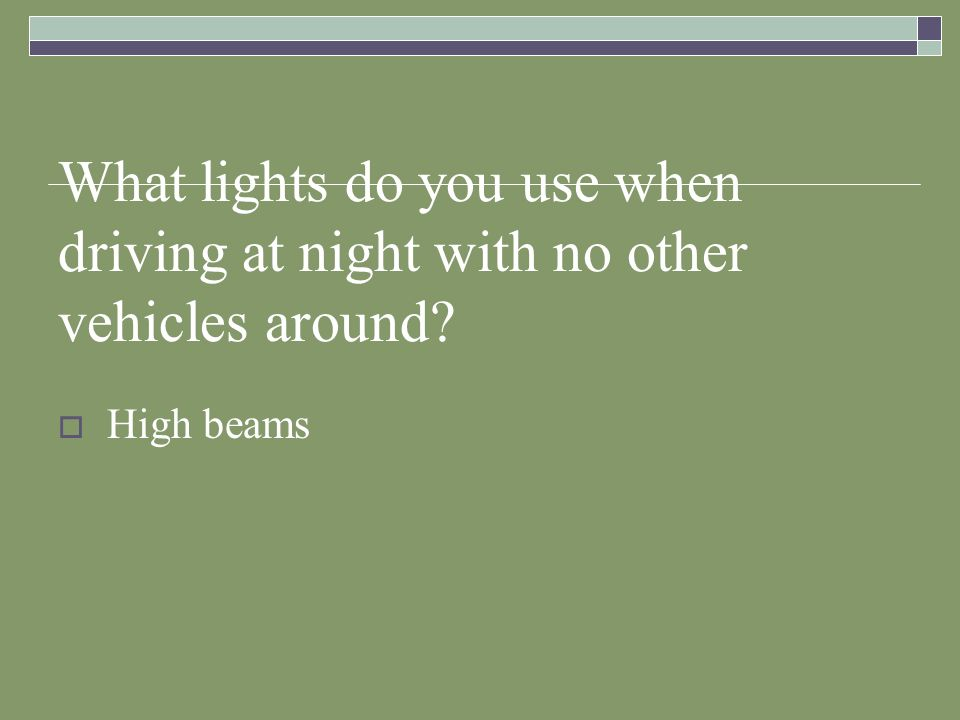 What lights do you use when driving at night with no other vehicles around? High beams
