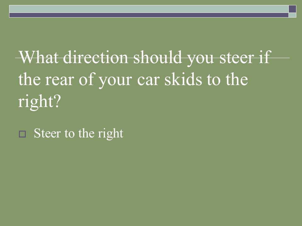 What direction should you steer if the rear of your car skids to the right? Steer to the right