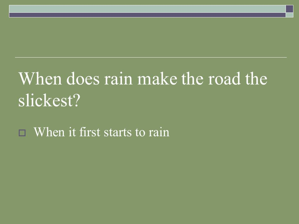 When does rain make the road the slickest? When it first starts to rain