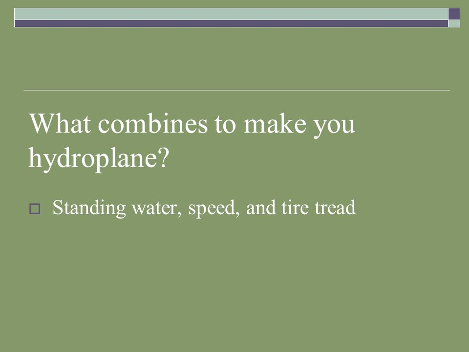 What combines to make you hydroplane? Standing water, speed, and tire tread