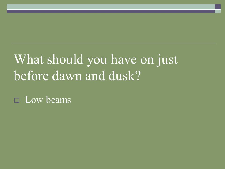 What should you have on just before dawn and dusk? Low beams