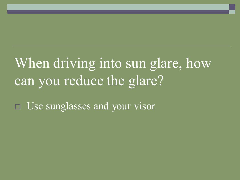 When driving into sun glare, how can you reduce the glare? Use sunglasses and your visor