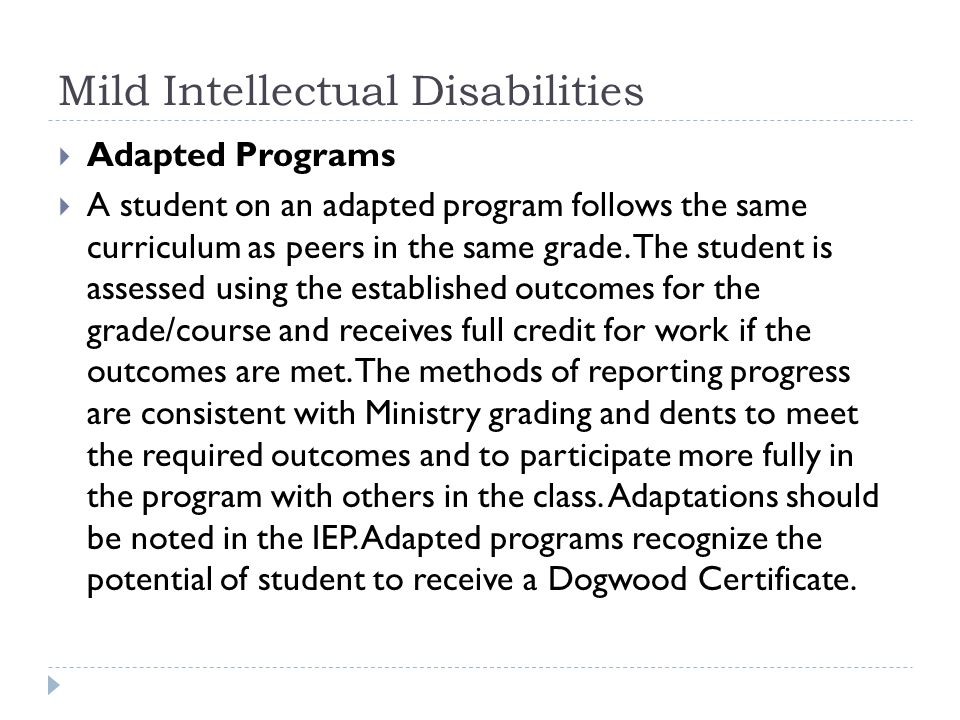 Mild Intellectual Disabilities The following are examples of areas that may be adapted: Communication - The student s output may be adapted through use of a scribe, computer print-out, a computerized voice system or use of Braille.