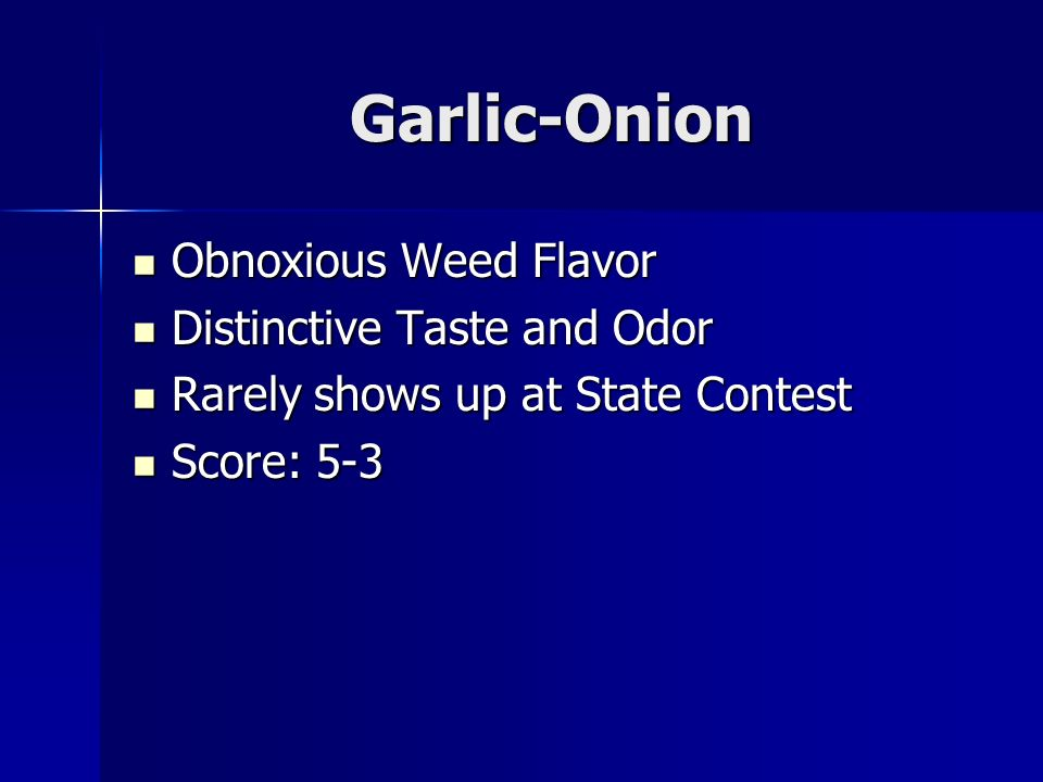 Garlic-Onion Obnoxious Weed Flavor Obnoxious Weed Flavor Distinctive Taste and Odor Distinctive Taste and Odor Rarely shows up at State Contest Rarely shows up at State Contest Score: 5-3 Score: 5-3