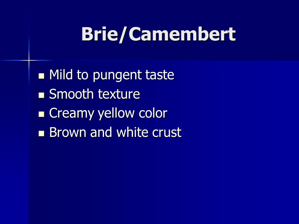 Brie/Camembert Mild to pungent taste Mild to pungent taste Smooth texture Smooth texture Creamy yellow color Creamy yellow color Brown and white crust Brown and white crust