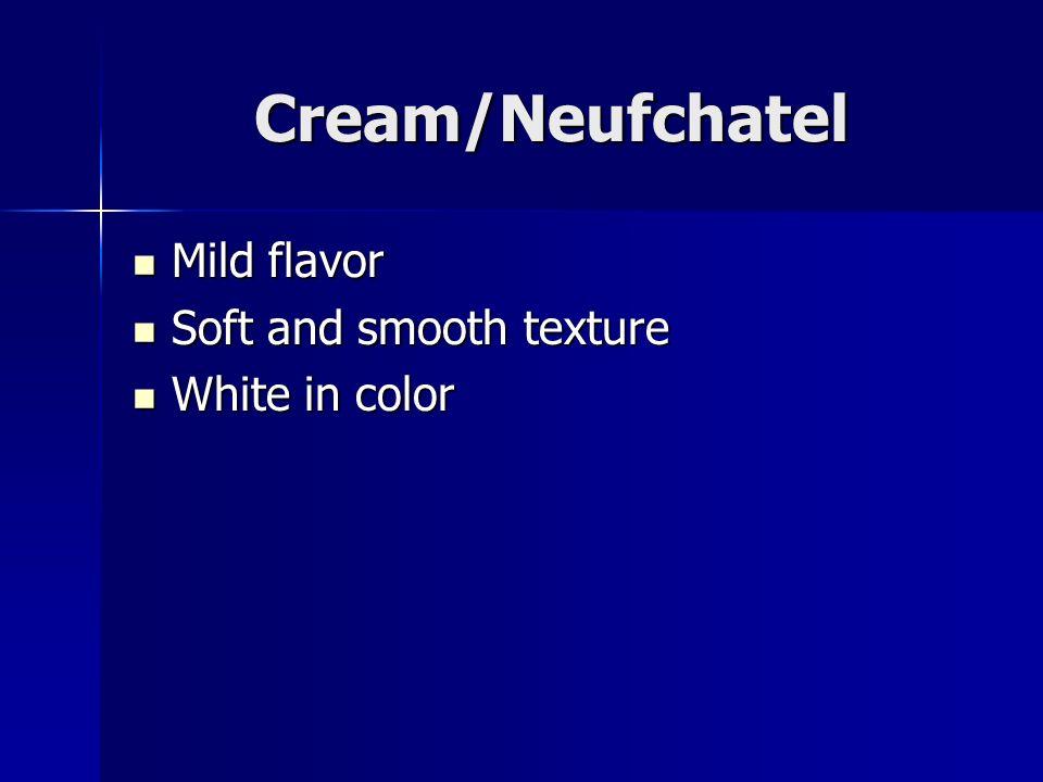 Cream/Neufchatel Mild flavor Mild flavor Soft and smooth texture Soft and smooth texture White in color White in color