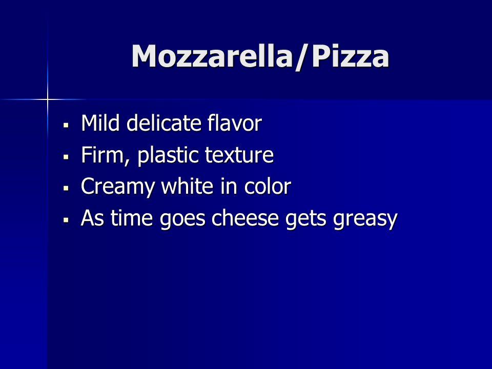 Mozzarella/Pizza Mild delicate flavor Mild delicate flavor Firm, plastic texture Firm, plastic texture Creamy white in color Creamy white in color As
