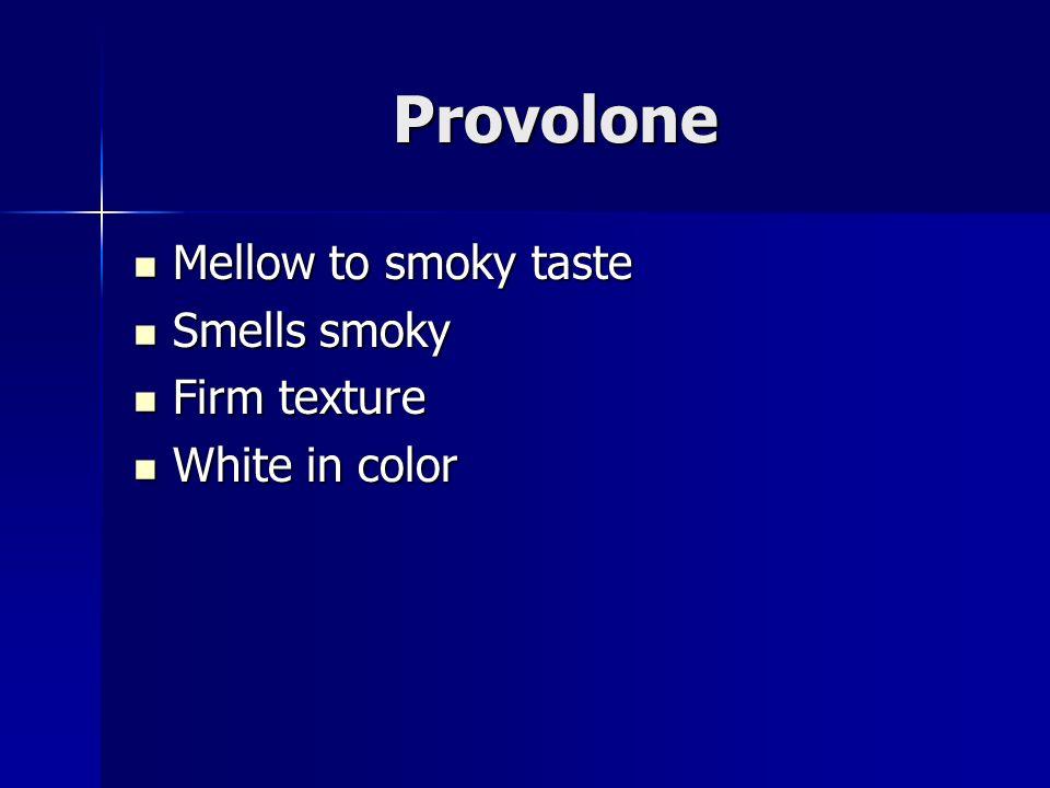 Provolone Mellow to smoky taste Mellow to smoky taste Smells smoky Smells smoky Firm texture Firm texture White in color White in color