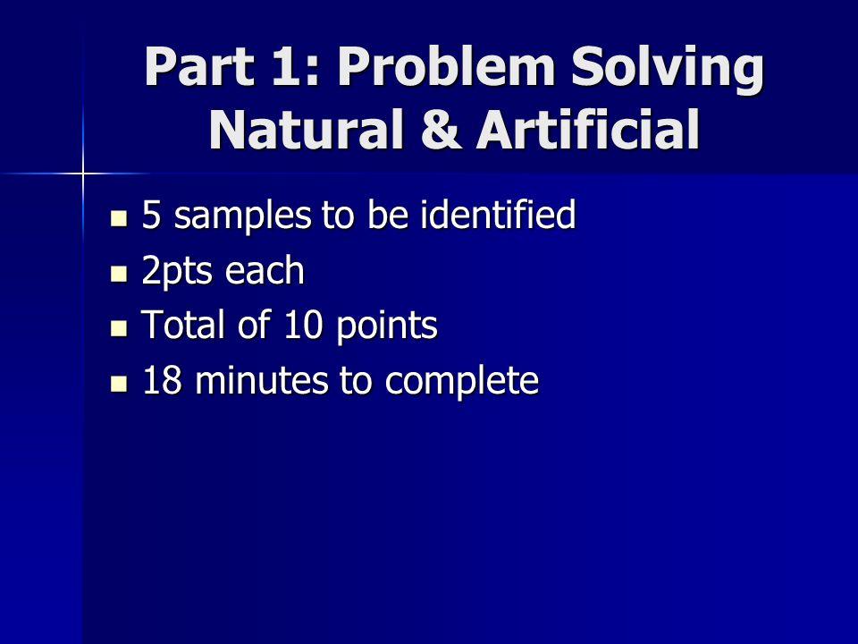 Part 1: Problem Solving Natural & Artificial 5 samples to be identified 5 samples to be identified 2pts each 2pts each Total of 10 points Total of 10 points 18 minutes to complete 18 minutes to complete