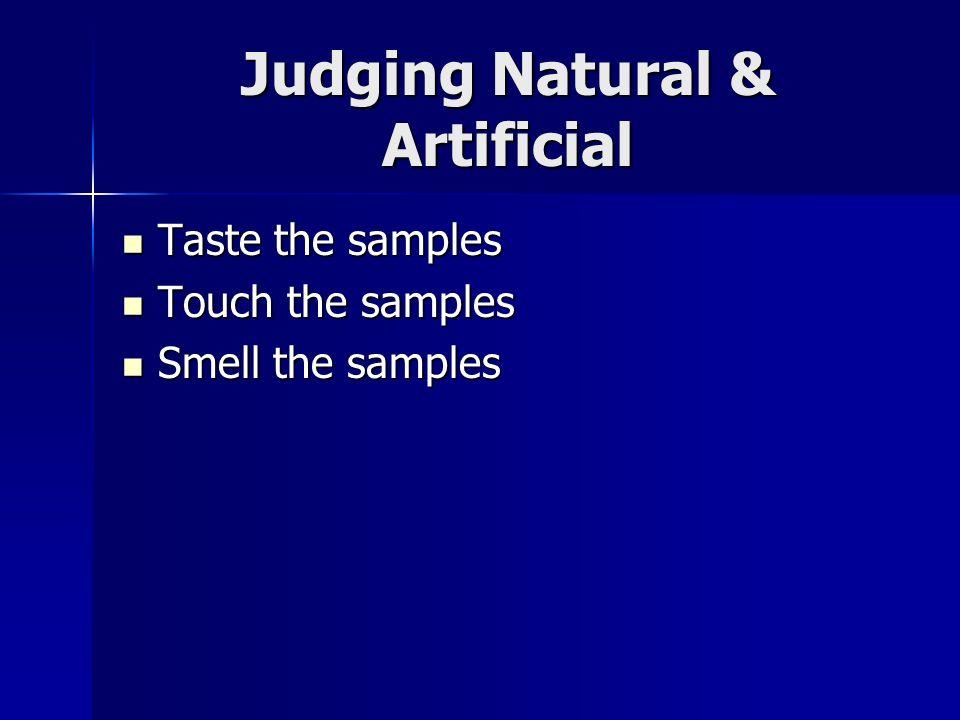 Judging Natural & Artificial Taste the samples Taste the samples Touch the samples Touch the samples Smell the samples Smell the samples
