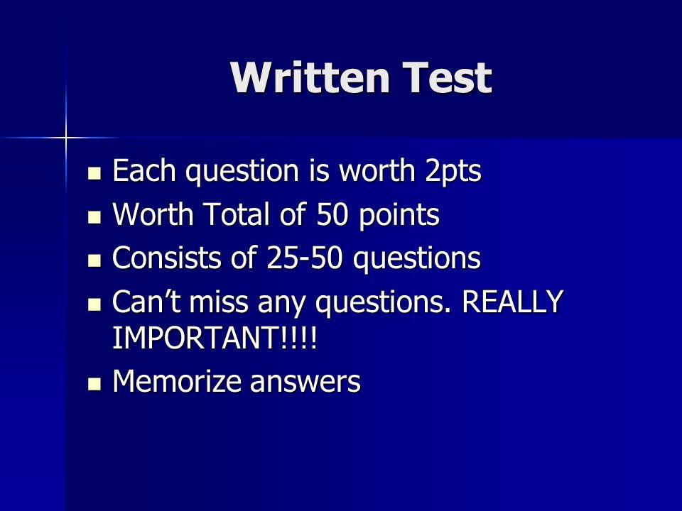 Written Test Each question is worth 2pts Each question is worth 2pts Worth Total of 50 points Worth Total of 50 points Consists of 25-50 questions Consists of 25-50 questions Cant miss any questions.
