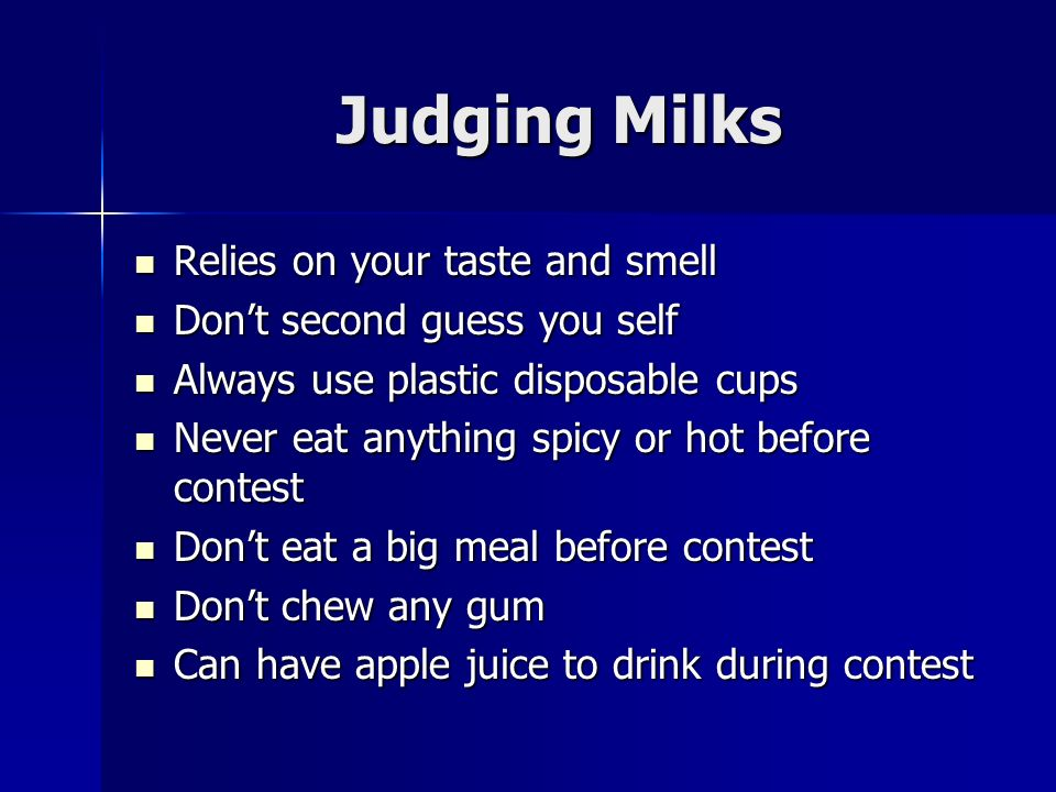 Judging Milks Relies on your taste and smell Relies on your taste and smell Dont second guess you self Dont second guess you self Always use plastic disposable cups Always use plastic disposable cups Never eat anything spicy or hot before contest Never eat anything spicy or hot before contest Dont eat a big meal before contest Dont eat a big meal before contest Dont chew any gum Dont chew any gum Can have apple juice to drink during contest Can have apple juice to drink during contest