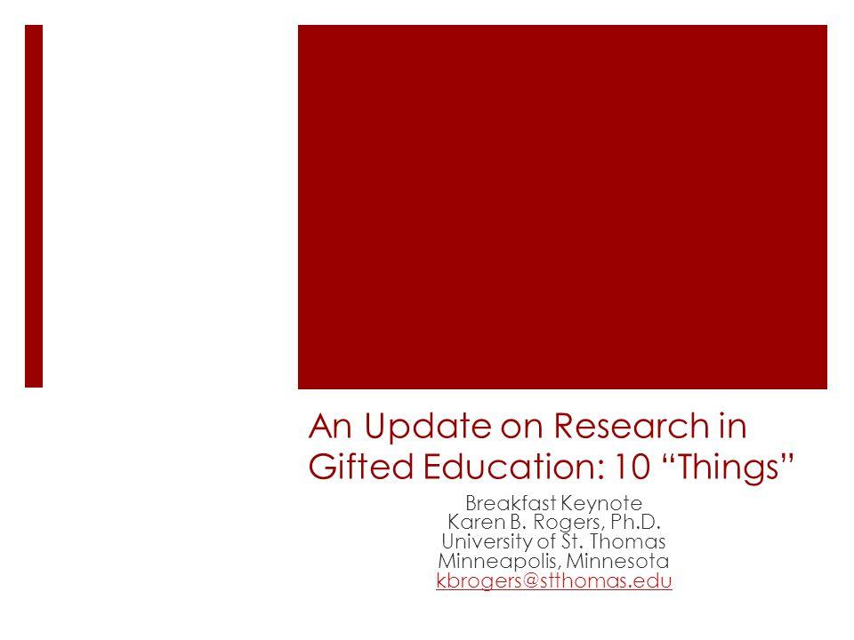 An Update on Research in Gifted Education: 10 Things Breakfast Keynote Karen B. Rogers, Ph.D. University of St. Thomas Minneapolis, Minnesota kbrogers