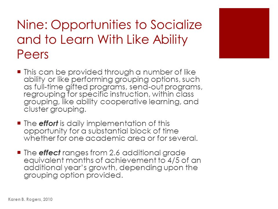 Karen B. Rogers, 2010 Nine: Opportunities to Socialize and to Learn With Like Ability Peers This can be provided through a number of like ability or l