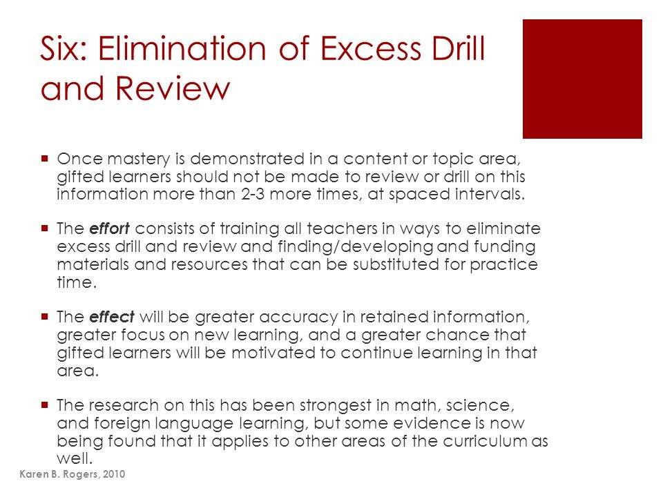 Karen B. Rogers, 2010 Six: Elimination of Excess Drill and Review Once mastery is demonstrated in a content or topic area, gifted learners should not