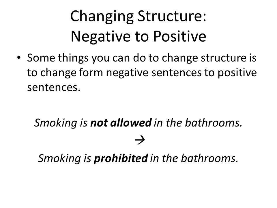 Changing Structure: Negative to Positive Some things you can do to change structure is to change form negative sentences to positive sentences. Smokin