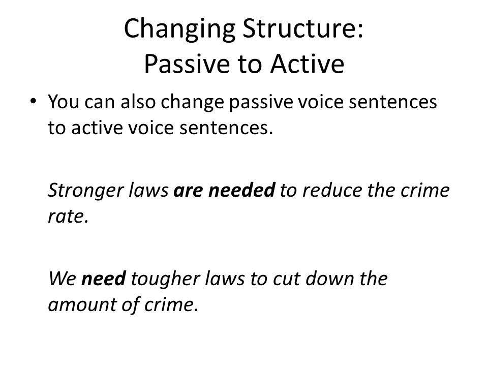 Changing Structure: Passive to Active You can also change passive voice sentences to active voice sentences. Stronger laws are needed to reduce the cr