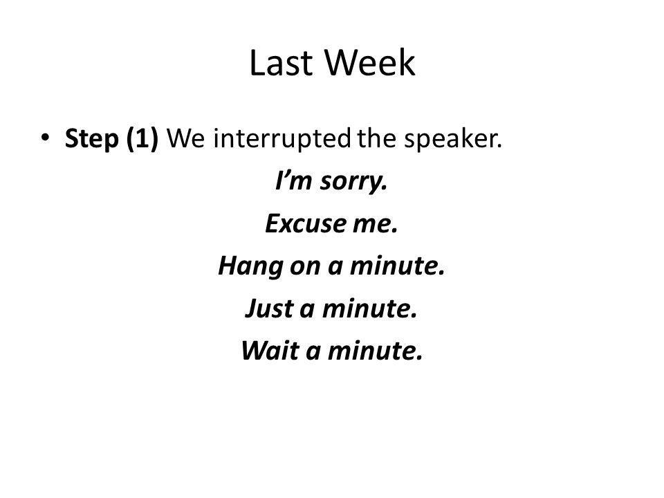 Last Week Step (1) We interrupted the speaker. Im sorry. Excuse me. Hang on a minute. Just a minute. Wait a minute.