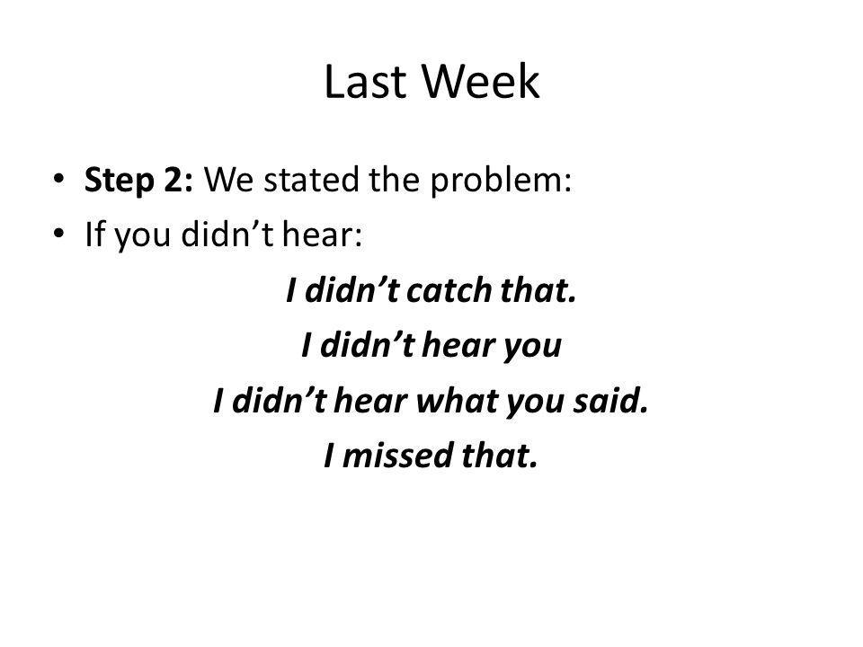 Last Week Step 2: We stated the problem: If you didnt hear: I didnt catch that. I didnt hear you I didnt hear what you said. I missed that.