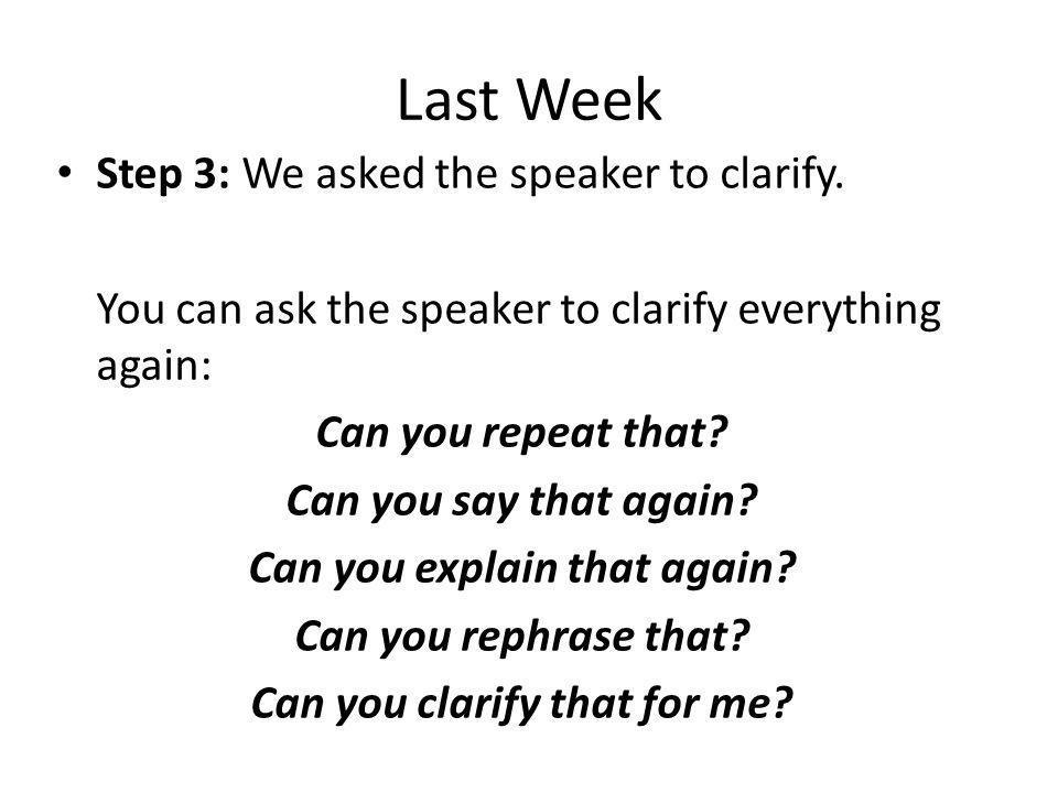 Last Week Step 3: We asked the speaker to clarify. You can ask the speaker to clarify everything again: Can you repeat that? Can you say that again? C